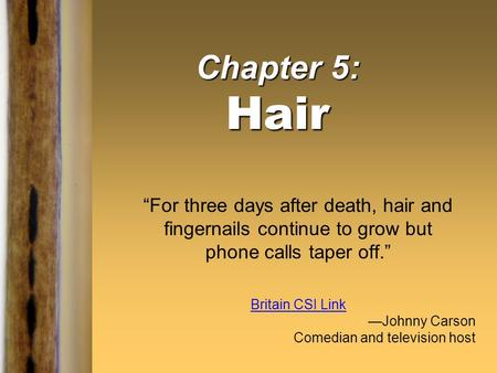 "Chapter 5: Hair ""For three days after death, hair and fingernails continue to grow but phone calls taper off."" Britain CSI Link —Johnny Carson Comedian."