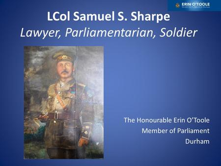 LCol Samuel S. Sharpe Lawyer, Parliamentarian, Soldier The Honourable Erin O'Toole Member of Parliament Durham.