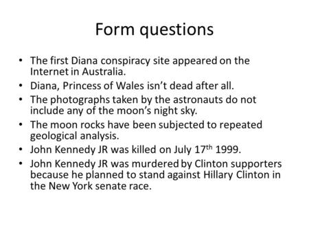 Form questions The first Diana conspiracy site appeared on the Internet in Australia. Diana, Princess of Wales isn't dead after all. The photographs taken.