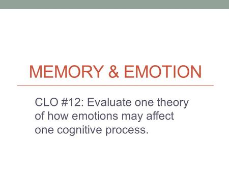 MEMORY & EMOTION CLO #12: Evaluate one theory of how emotions may affect one cognitive process.