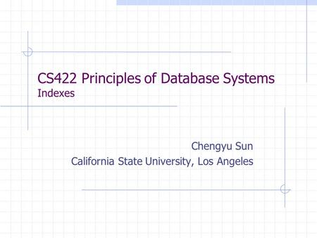 CS422 Principles of Database Systems Indexes Chengyu Sun California State University, Los Angeles.