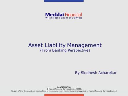 Asset Liability Management (From Banking Perspective) CONFIDENTIAL © Mecklai Financial Services Limited No part of this document can be circulated.