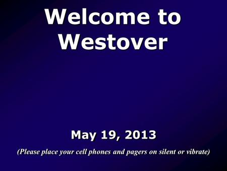 Welcome to Westover May 19, 2013 (Please place your cell phones and pagers on silent or vibrate) May 19, 2013 (Please place your cell phones and pagers.