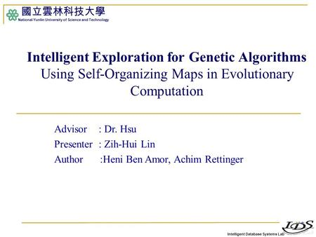 Intelligent Database Systems Lab 國立雲林科技大學 National Yunlin University of Science and Technology 1 Intelligent Exploration for Genetic Algorithms Using Self-Organizing.
