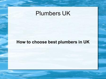 Plumbers UK How to choose best plumbers in UK. Plumbing Services Plumbing problem is common issue faced by most of the people in UK. One day, when you.