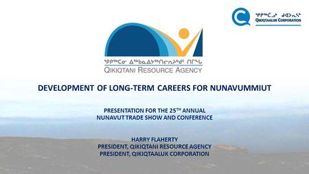 DEVELOPMENT OF LONG-TERM CAREERS FOR NUNAVUMMIUT PRESENTATION FOR THE 25 TH ANNUAL NUNAVUT TRADE SHOW AND CONFERENCE HARRY FLAHERTY PRESIDENT, QIKIQTANI.