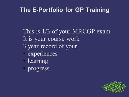 The E-Portfolio for GP Training This is 1/3 of your MRCGP exam It is your course work 3 year record of your experiences learning progress.