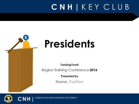 C N H | K E Y C L U B CNH| California-Nevada-Hawaii Key Club District Presented by Training Event Presidents Name, Position Region Training Conference.