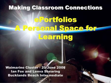 1 Making Classroom Connections Waimarino Cluster - 20 June 2008 Ian Fox and Lenva Shearing Bucklands Beach Intermediate 1 ePortfolios A Personal Space.