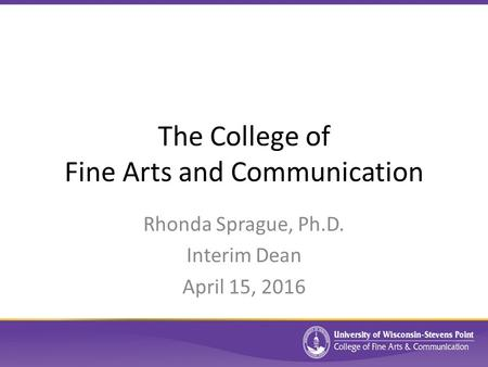 The College of Fine Arts and Communication Rhonda Sprague, Ph.D. Interim Dean April 15, 2016.