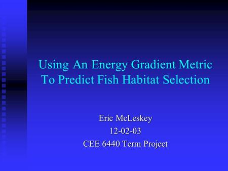 Using An Energy Gradient Metric To Predict Fish Habitat Selection Eric McLeskey CEE 6440 Term Project.