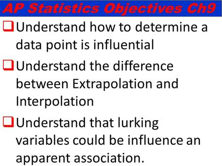  Understand how to determine a data point is influential  Understand the difference between Extrapolation and Interpolation  Understand that lurking.