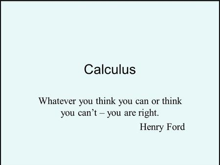 Calculus Whatever you think you can or think you can't – you are right. Henry Ford.