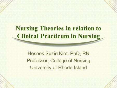 Nursing Theories in relation to Clinical Practicum in Nursing Hesook Suzie Kim, PhD, RN Professor, College of Nursing University of Rhode Island.
