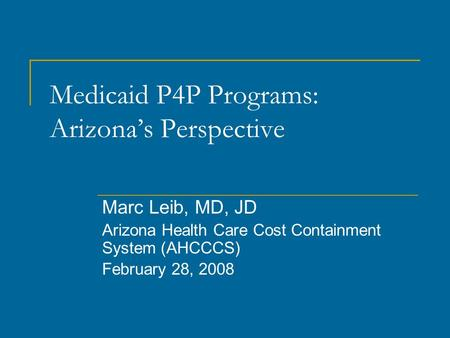 Medicaid P4P Programs: Arizona's Perspective Marc Leib, MD, JD Arizona Health Care Cost Containment System (AHCCCS) February 28, 2008.
