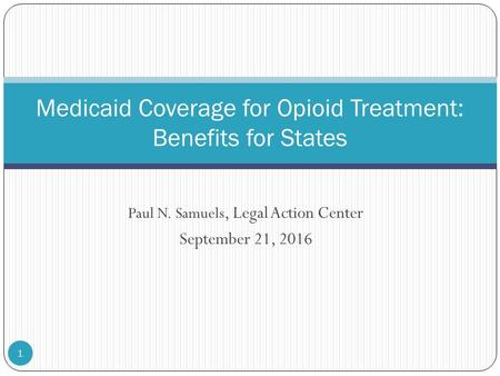 Paul N. Samuels, Legal Action Center September 21, Medicaid Coverage for Opioid Treatment: Benefits for States.