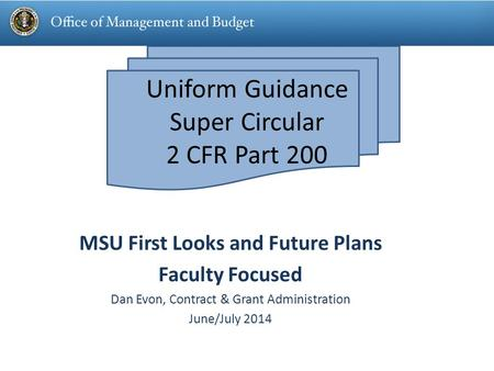 Uniform Guidance Super Circular 2 CFR Part 200 MSU First Looks and Future Plans Faculty Focused Dan Evon, Contract & Grant Administration June/July 2014.