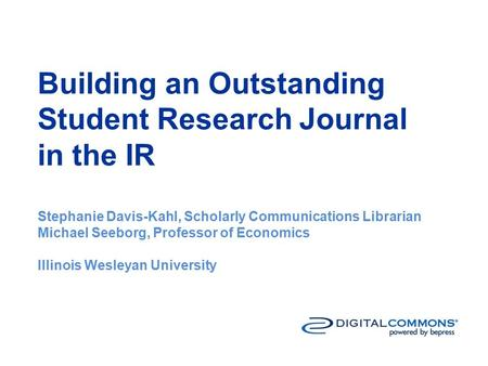 Building an Outstanding Student Research Journal in the IR Stephanie Davis-Kahl, Scholarly Communications Librarian Michael Seeborg, Professor of Economics.