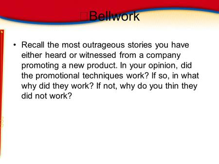 Bellwork Recall the most outrageous stories you have either heard or witnessed from a company promoting a new product. In your opinion, did the promotional.
