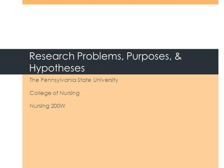 Research Problems, Purposes, & Hypotheses The Pennsylvania State University College of Nursing Nursing 200W.