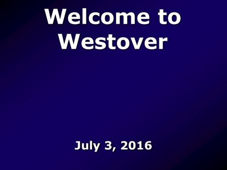 Welcome to Westover July 3, Let Us Worship Let us worship the Father, worship the Father, worship the Father of glory Let us worship the Father,