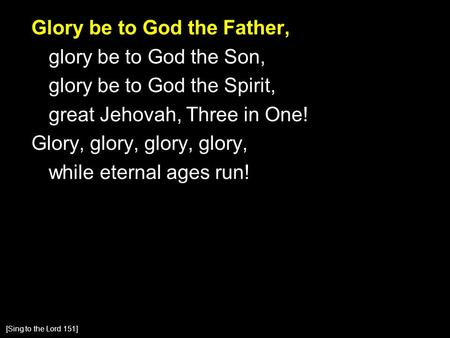 Glory be to God the Father, glory be to God the Son, glory be to God the Spirit, great Jehovah, Three in One! Glory, glory, glory, glory, while eternal.