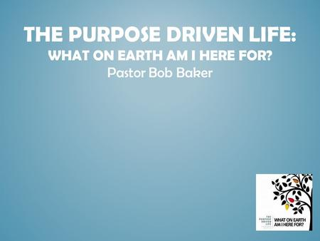 THE PURPOSE DRIVEN LIFE: WHAT ON EARTH AM I HERE FOR? Pastor Bob Baker.