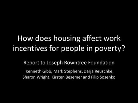 How does housing affect work incentives for people in poverty? Report to Joseph Rowntree Foundation Kenneth Gibb, Mark Stephens, Darja Reuschke, Sharon.