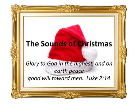 Glory to God in the highest, and on earth peace good will toward men. Luke 2:14 The Sounds of Christmas.