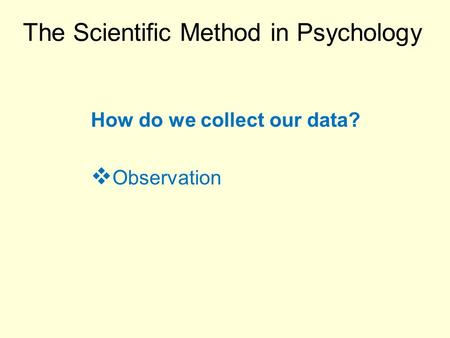 The Scientific Method in Psychology How do we collect our data?  Observation.