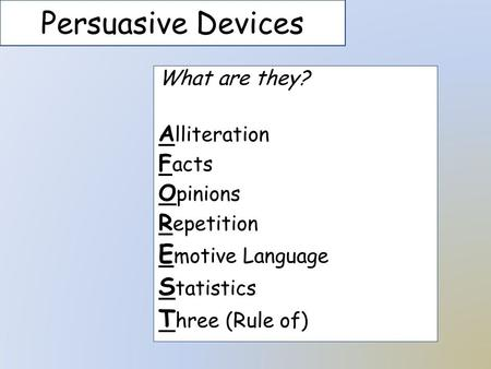 Persuasive Devices What are they? A lliteration F acts O pinions R epetition E motive Language S tatistics T hree (Rule of)