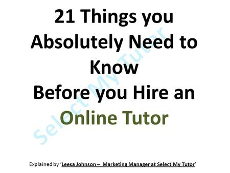 21 Things you Absolutely Need to Know Before you Hire an Online Tutor Explained by 'Leesa Johnson – Marketing Manager at Select My Tutor'