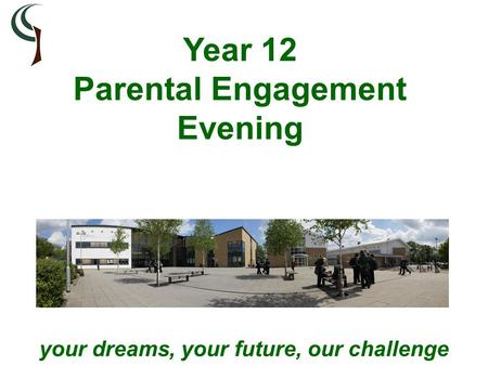 Your dreams, your future, our challenge Year 12 Parental Engagement Evening.