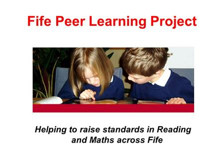 Fife Peer Learning Project Helping to raise standards in Reading and Maths across Fife.