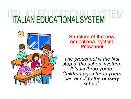 Structure of the new educational system Preschool The preschool is the first step of the school system. It lasts three years. Children aged three years.