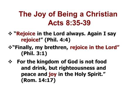 "The Joy of Being a Christian Acts 8:35-39  ""Rejoice in the Lord always. Again I say rejoice!"" (Phil. 4:4)‏  ""Finally, my brethren, rejoice in the Lord"""