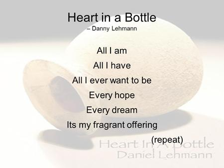 Heart in a Bottle – Danny Lehmann All I am All I have All I ever want to be Every hope Every dream Its my fragrant offering (repeat)