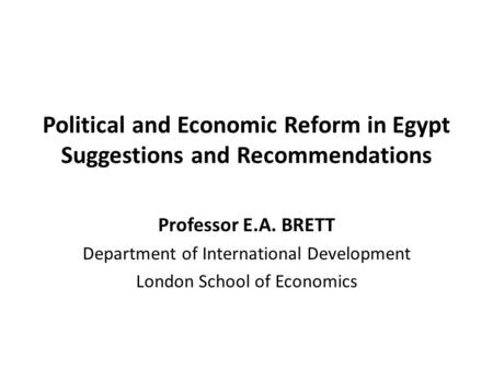 Political and Economic Reform in Egypt Suggestions and Recommendations Professor E.A. BRETT Department of International Development London School of Economics.