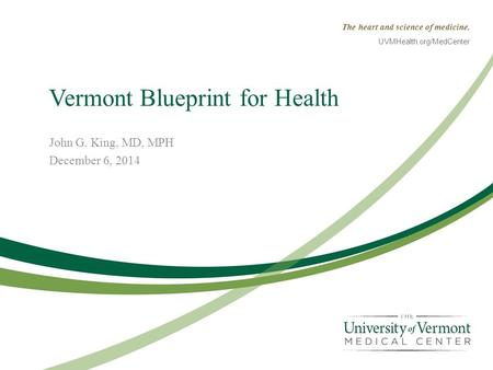 The heart and science of medicine. UVMHealth.org/MedCenter Vermont Blueprint for Health John G. King, MD, MPH December 6, 2014.