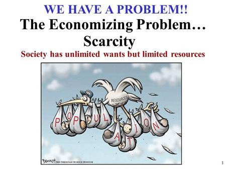 Society has unlimited wants but limited resources The Economizing Problem… Scarcity WE HAVE A PROBLEM!! 1.
