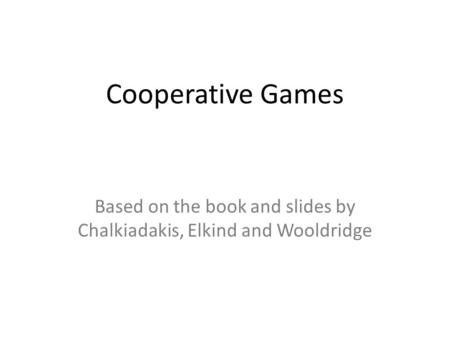 Cooperative Games Based on the book and slides by Chalkiadakis, Elkind and Wooldridge.