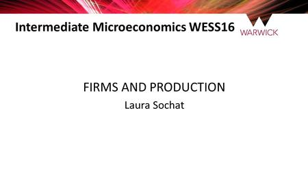 Intermediate Microeconomics WESS16 FIRMS AND PRODUCTION Laura Sochat.