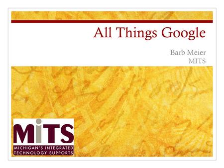 All Things Google Barb Meier MITS. Google Agenda Gmail Google Calendar Google Docs Google Forms Other Google Tools Scribe Image Ripper Alerts iGoogle.