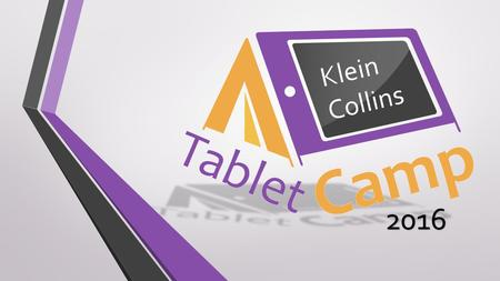 2016 Klein Collins. Tablet Camp 2016 This presentation is designed to help students understand digital responsibilities and connect to digital tools and.