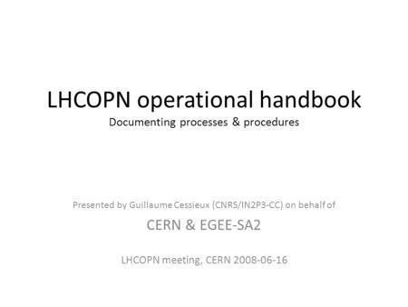 LHCOPN operational handbook Documenting processes & procedures Presented by Guillaume Cessieux (CNRS/IN2P3-CC) on behalf of CERN & EGEE-SA2 LHCOPN meeting,