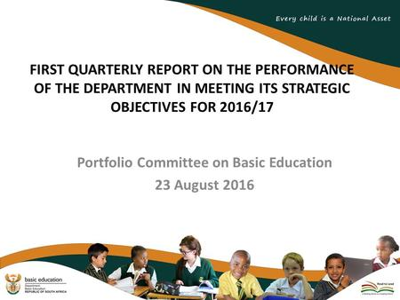 FIRST QUARTERLY REPORT ON THE PERFORMANCE OF THE DEPARTMENT IN MEETING ITS STRATEGIC OBJECTIVES FOR <strong>2016</strong>/17 Portfolio Committee on Basic Education 23 August.