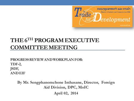 THE 6 TH PROGRAM EXECUTIVE COMMITTEE MEETING PROGRESS REVIEW AND WORK PLAN FOR: TDF-2, JSDF, AND EIF By Mr. Sengphanomchone Inthasane, Director, Foreign.