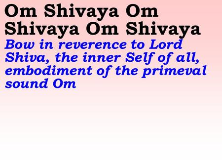 Om Shivaya Om Shivaya Om Shivaya Bow in reverence to Lord Shiva, the inner Self of all, embodiment of the primeval sound Om.