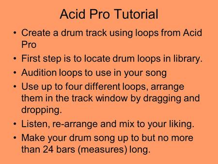 Acid Pro Tutorial Create a drum track using loops from Acid Pro First step is to locate drum loops in library. Audition loops to use in your song Use.