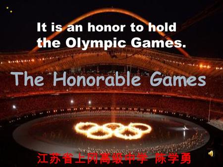 The Honorable Games It is an honor to hold the Olympic Games. 江苏省上冈高级中学 陈学勇.